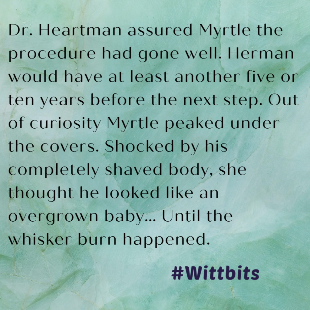 Dr. Heartman assured Myrtle the procedure had gone well. Herman would have at least another five or ten years before the next step. Out of curiosity Myrtle peaked under the covers. Shocked by his completely shaved body, she thought he looked like an overgrown baby... Until the whisker burn happened.